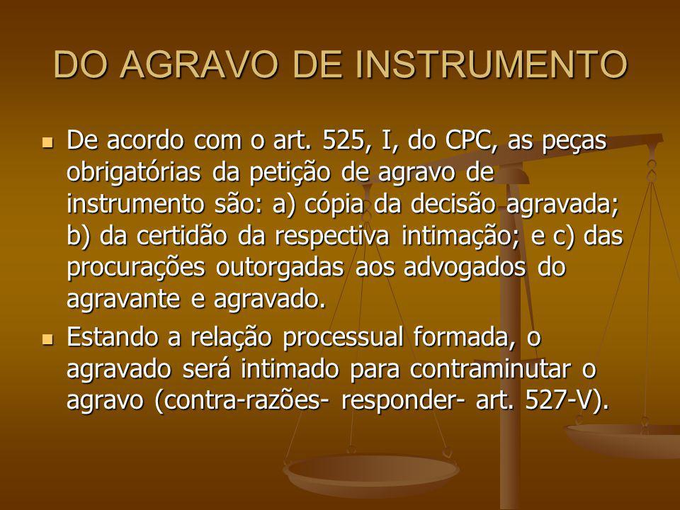 DO AGRAVO DE INSTRUMENTO De acordo com o art. 525, I, do CPC, as peças obrigatórias da petição de agravo de instrumento são: a) cópia da decisão agrav