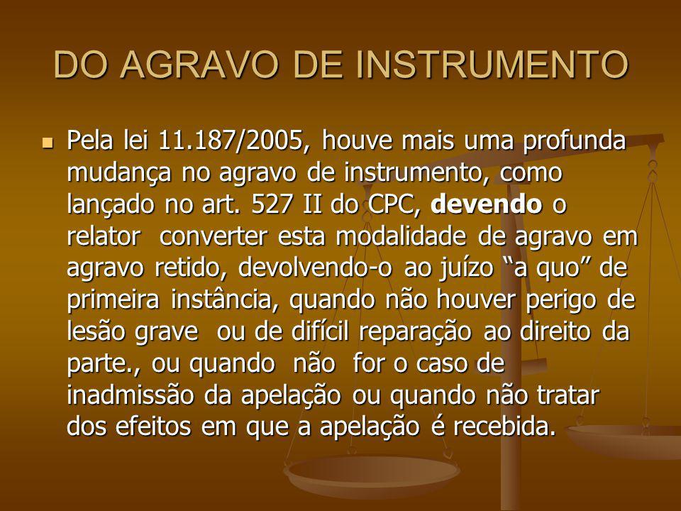 DO AGRAVO DE INSTRUMENTO Pela lei 11.187/2005, houve mais uma profunda mudança no agravo de instrumento, como lançado no art. 527 II do CPC, devendo o