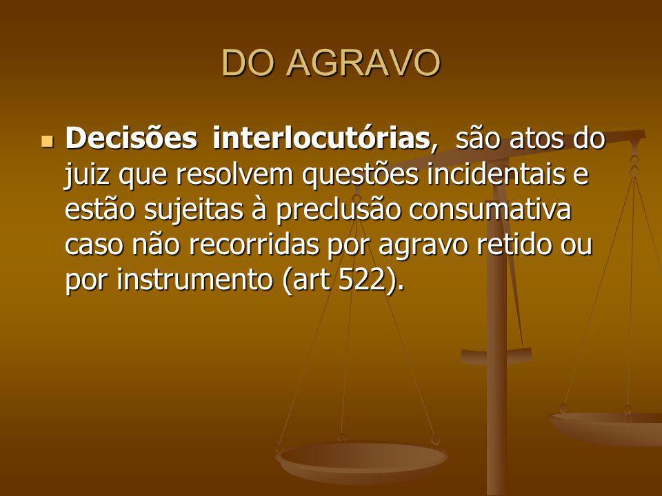 CONCEITO DE AGRAVO Agravo é uma forma de recurso utilizada em qualquer instância ou tribunal para atacar as decisões interlocutórias que não se relacionam normalmente com o mérito da causa e não causem trânsito em julgado, mas preclusão.