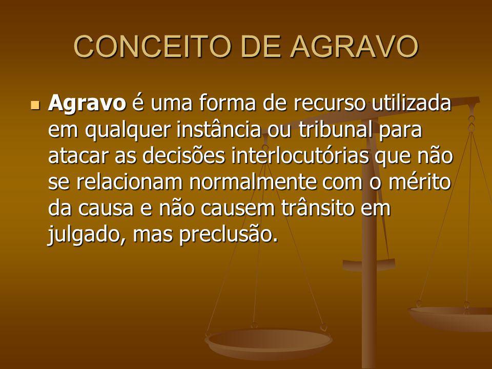 CONCEITO DE AGRAVO Agravo é uma forma de recurso utilizada em qualquer instância ou tribunal para atacar as decisões interlocutórias que não se relaci