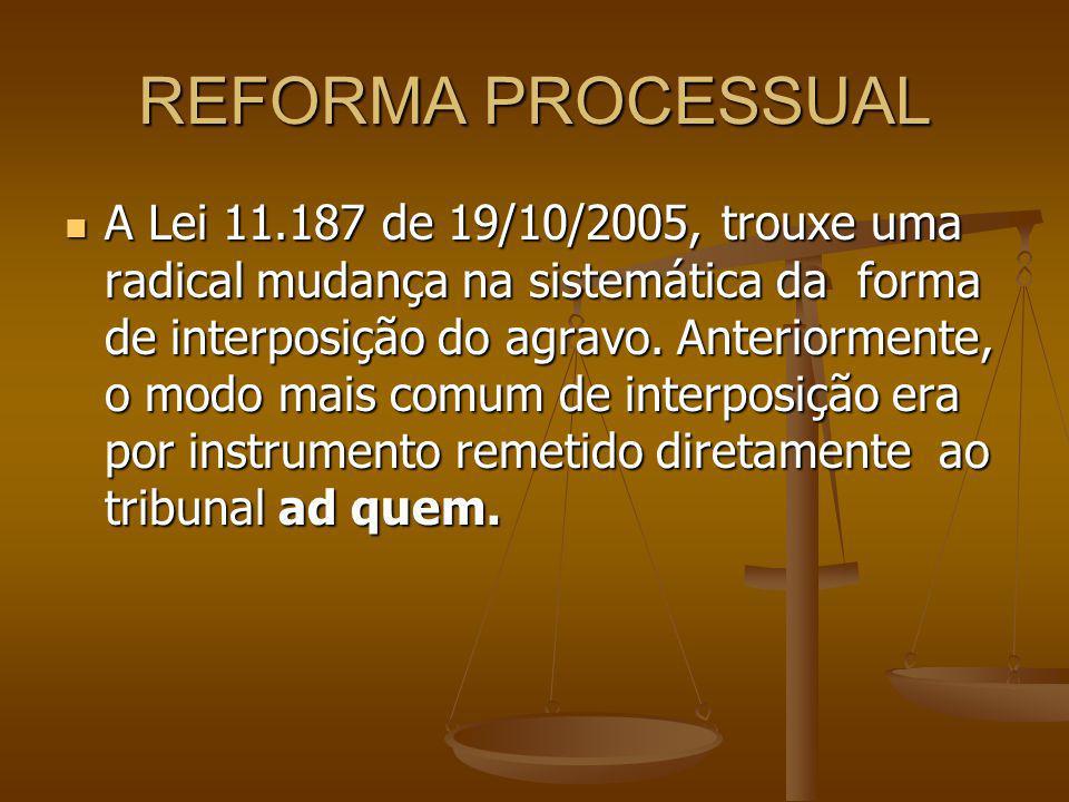 REFORMA PROCESSUAL A Lei 11.187 de 19/10/2005, trouxe uma radical mudança na sistemática da forma de interposição do agravo. Anteriormente, o modo mai