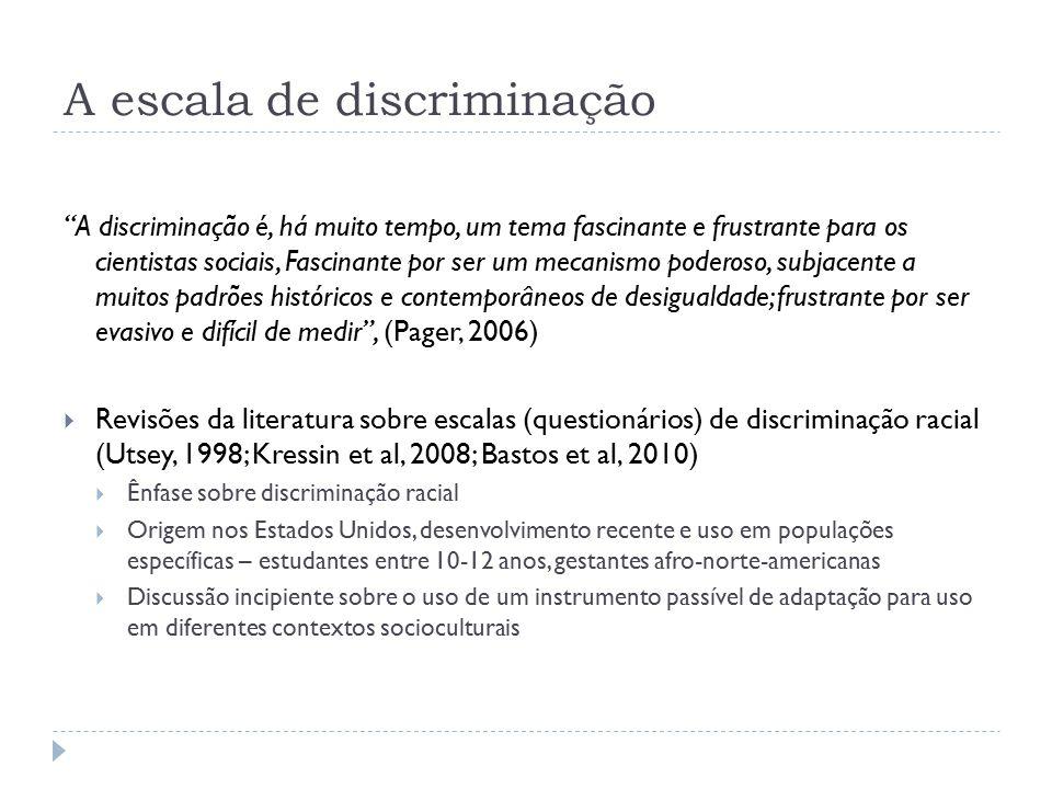 A escala de discriminação A discriminação é, há muito tempo, um tema fascinante e frustrante para os cientistas sociais, Fascinante por ser um mecanismo poderoso, subjacente a muitos padrões históricos e contemporâneos de desigualdade; frustrante por ser evasivo e difícil de medir , (Pager, 2006)  Revisões da literatura sobre escalas (questionários) de discriminação racial (Utsey, 1998; Kressin et al, 2008; Bastos et al, 2010)  Ênfase sobre discriminação racial  Origem nos Estados Unidos, desenvolvimento recente e uso em populações específicas – estudantes entre 10-12 anos, gestantes afro-norte-americanas  Discussão incipiente sobre o uso de um instrumento passível de adaptação para uso em diferentes contextos socioculturais