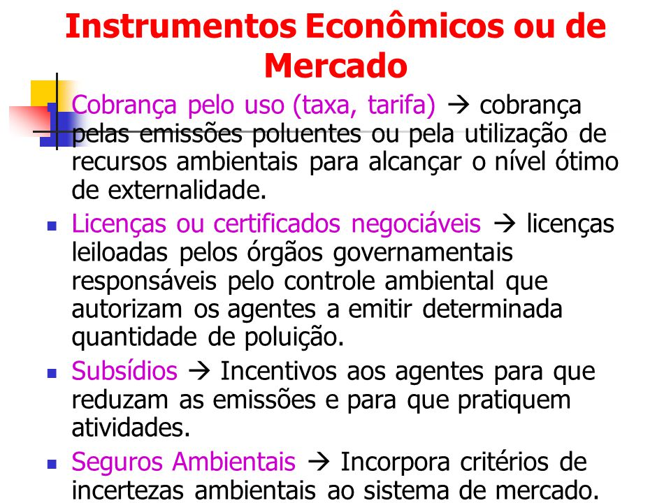 Instrumentos Econômicos ou de Mercado Cobrança pelo uso (taxa, tarifa)  cobrança pelas emissões poluentes ou pela utilização de recursos ambientais p