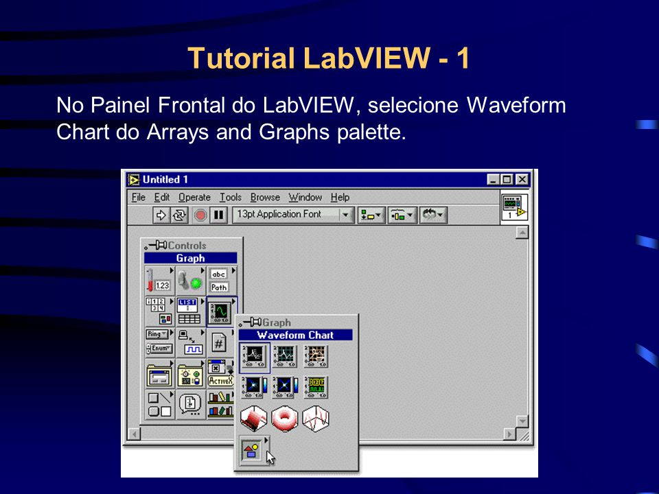 Tutorial LabVIEW - 1 No Painel Frontal do LabVIEW, selecione Waveform Chart do Arrays and Graphs palette.