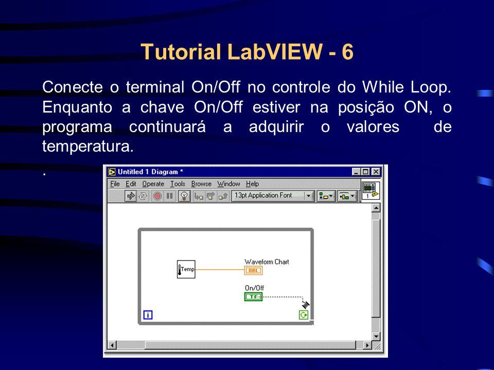 Tutorial LabVIEW - 6 Conecte o terminal On/Off no controle do While Loop. Enquanto a chave On/Off estiver na posição ON, o programa continuará a adqui