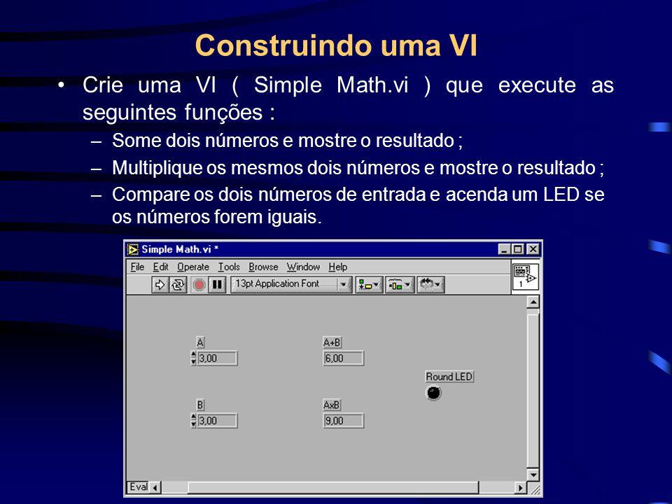 Construindo uma VI Crie uma VI ( Simple Math.vi ) que execute as seguintes funções : –Some dois números e mostre o resultado ; –Multiplique os mesmos dois números e mostre o resultado ; –Compare os dois números de entrada e acenda um LED se os números forem iguais.