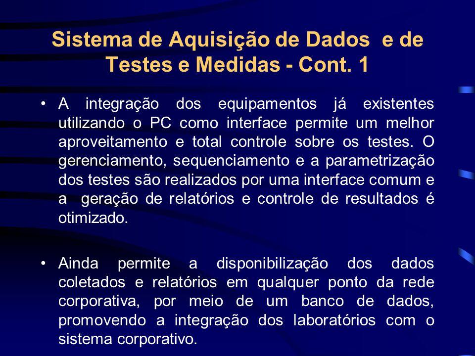 Sistema de Aquisição de Dados e de Testes e Medidas - Cont. 1 A integração dos equipamentos já existentes utilizando o PC como interface permite um me