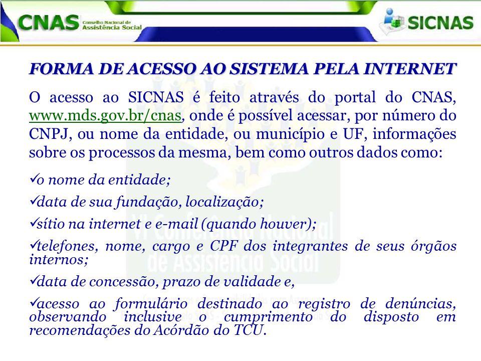 FORMA DE ACESSO AO SISTEMA PELA INTERNET O acesso ao SICNAS é feito através do portal do CNAS, www.mds.gov.br/cnas, onde é possível acessar, por número do CNPJ, ou nome da entidade, ou município e UF, informações sobre os processos da mesma, bem como outros dados como: o nome da entidade; data de sua fundação, localização; sítio na internet e e-mail (quando houver); telefones, nome, cargo e CPF dos integrantes de seus órgãos internos; data de concessão, prazo de validade e, acesso ao formulário destinado ao registro de denúncias, observando inclusive o cumprimento do disposto em recomendações do Acórdão do TCU.