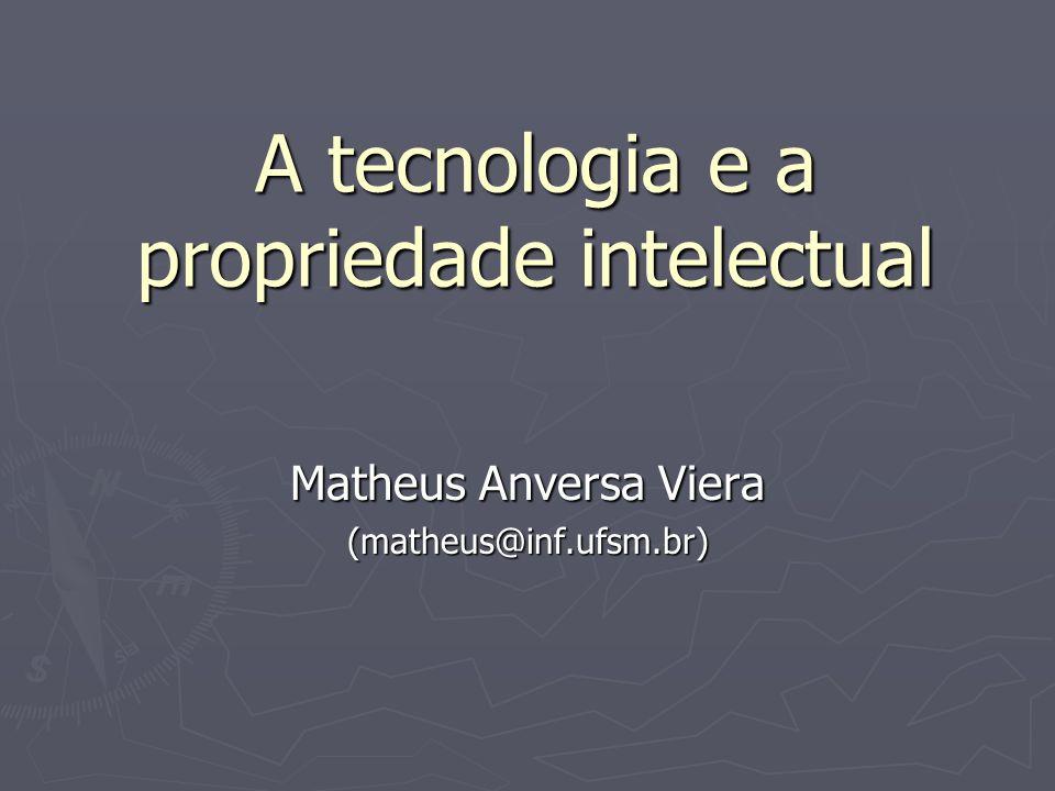 A tecnologia e a propriedade intelectual Matheus Anversa Viera (matheus@inf.ufsm.br)