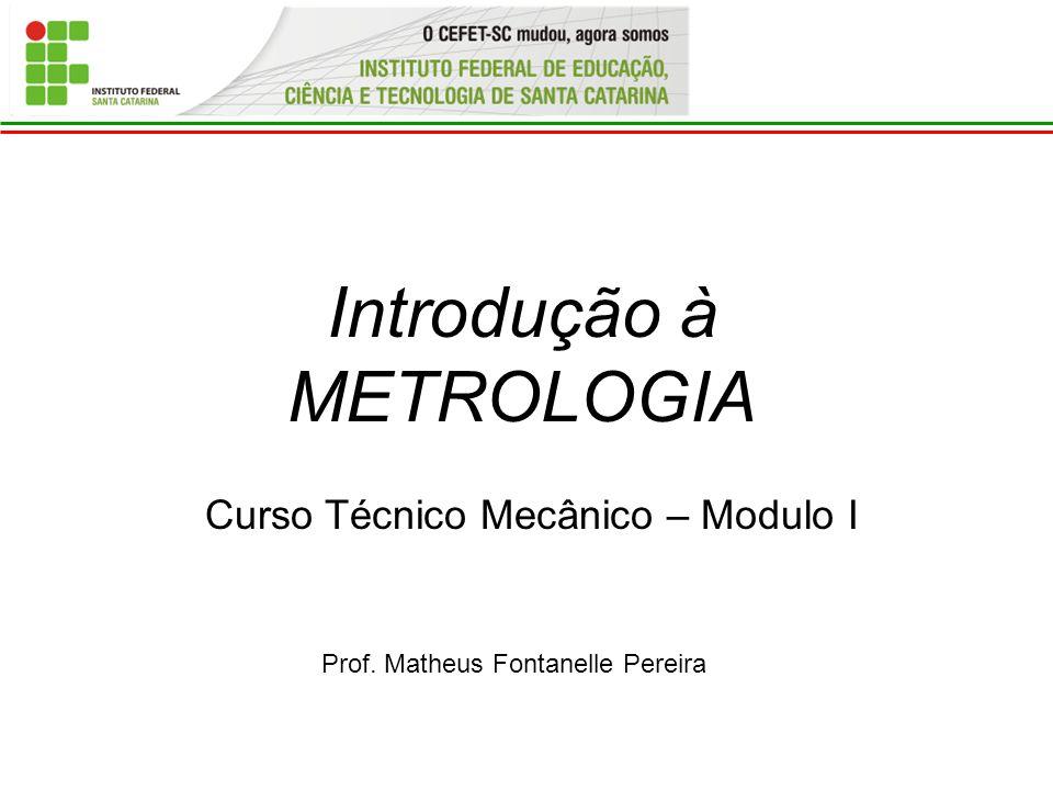 Introdução à METROLOGIA Prof. Matheus Fontanelle Pereira Curso Técnico Mecânico – Modulo I