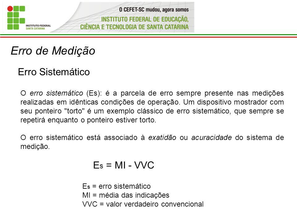 Erro de Medição Erro Sistemático O erro sistemático (Es): é a parcela de erro sempre presente nas medições realizadas em idênticas condições de operaç