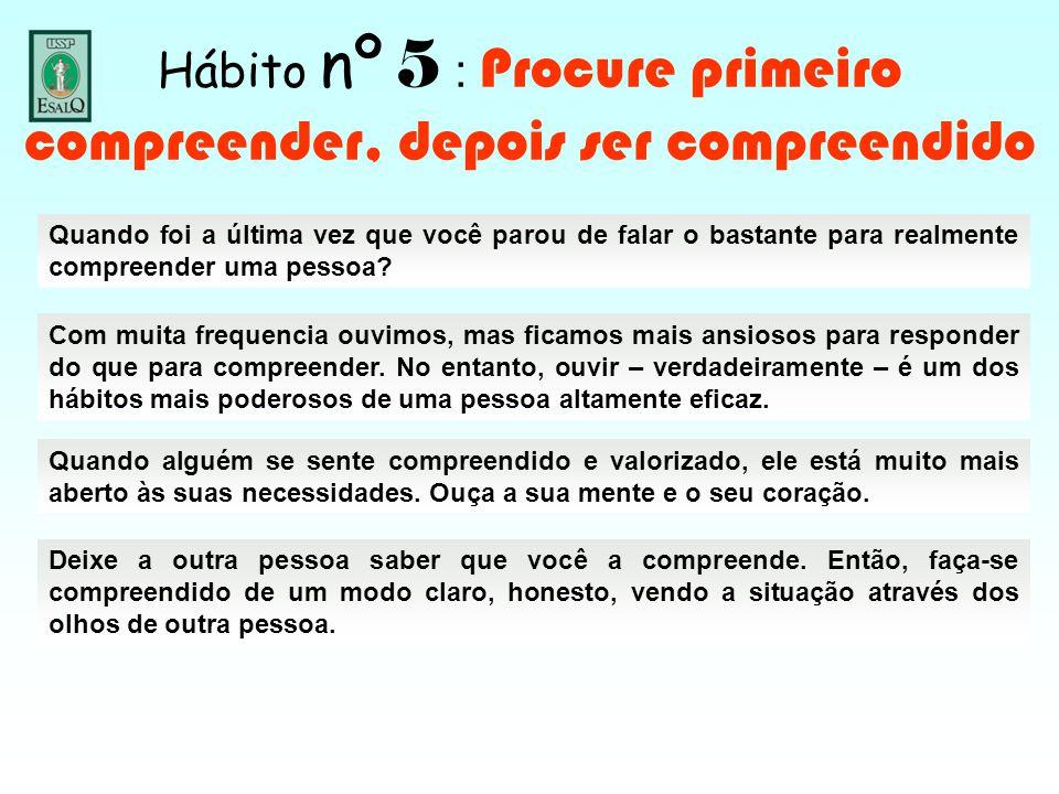 Hábito nº 5 : Procure primeiro compreender, depois ser compreendido Quando foi a última vez que você parou de falar o bastante para realmente compreen