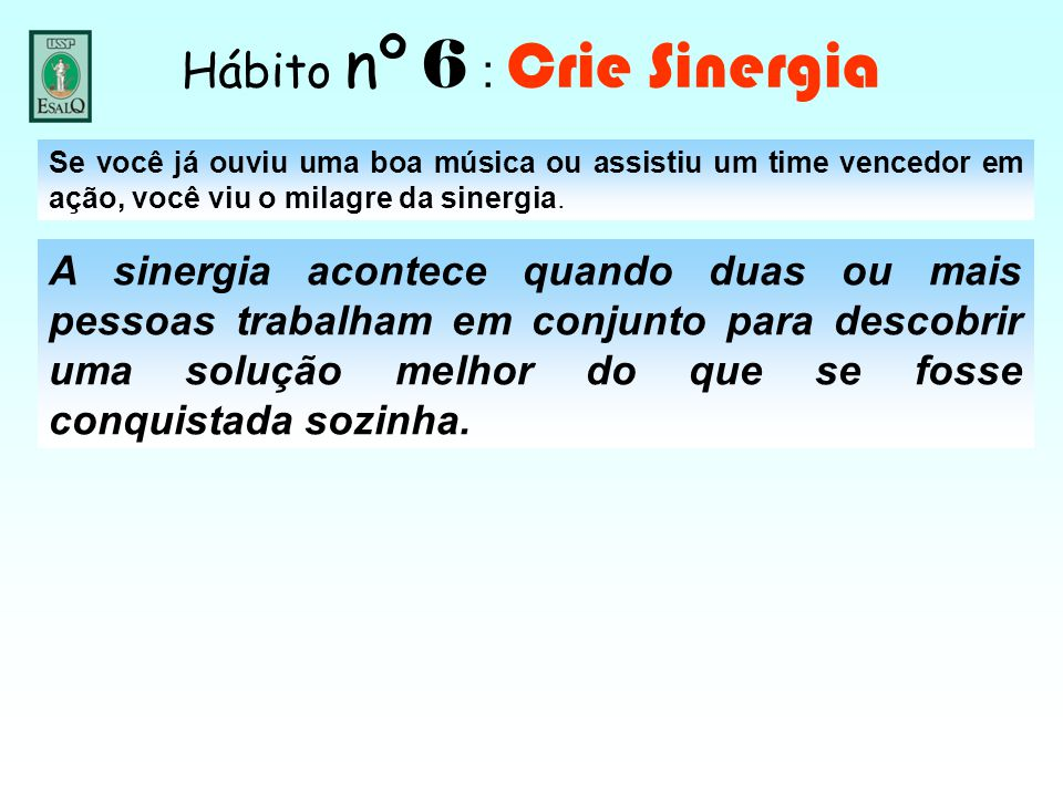 Hábito nº 6 : Crie Sinergia Se você já ouviu uma boa música ou assistiu um time vencedor em ação, você viu o milagre da sinergia. A sinergia acontece