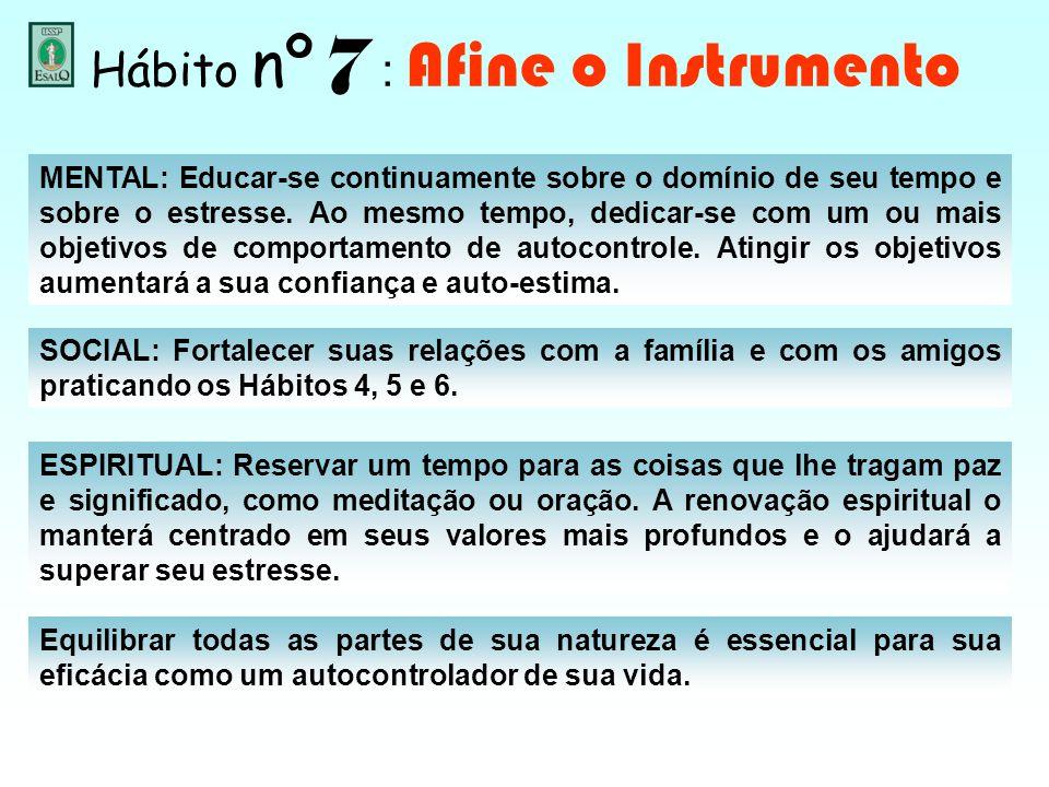 Hábito nº 7 : Afine o Instrumento MENTAL: Educar-se continuamente sobre o domínio de seu tempo e sobre o estresse. Ao mesmo tempo, dedicar-se com um o