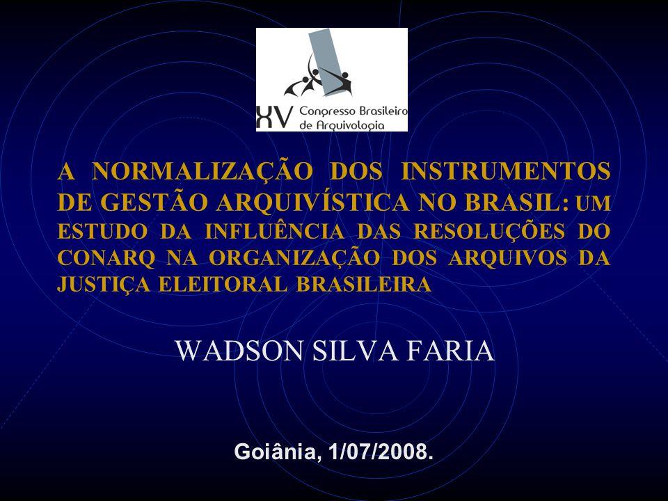 A NORMALIZAÇÃO DOS INSTRUMENTOS DE GESTÃO ARQUIVÍSTICA NO BRASIL: UM ESTUDO DA INFLUÊNCIA DAS RESOLUÇÕES DO CONARQ NA ORGANIZAÇÃO DOS ARQUIVOS DA JUSTIÇA ELEITORAL BRASILEIRA WADSON SILVA FARIA Goiânia, 1/07/2008.