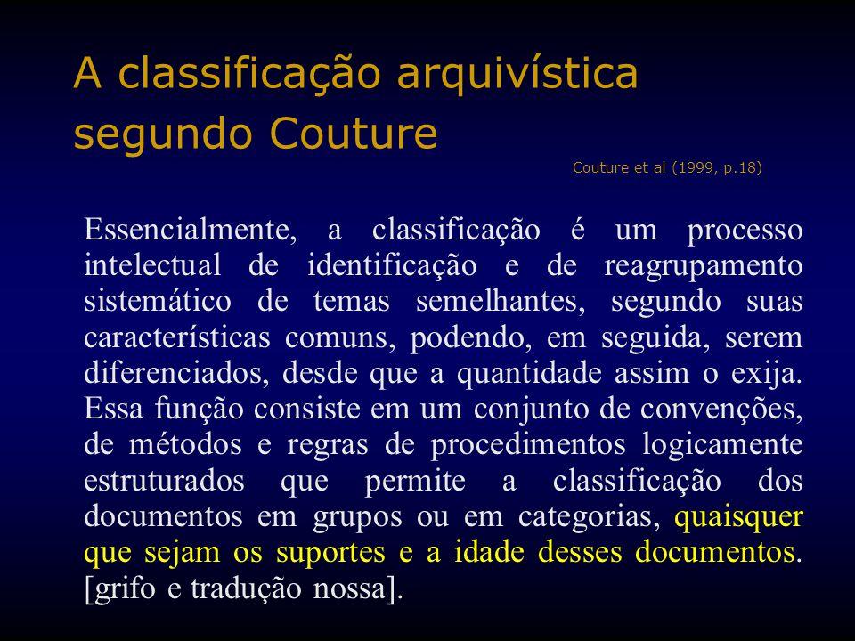 A classificação arquivística segundo Couture Couture et al (1999, p.18) Essencialmente, a classificação é um processo intelectual de identificação e de reagrupamento sistemático de temas semelhantes, segundo suas características comuns, podendo, em seguida, serem diferenciados, desde que a quantidade assim o exija.