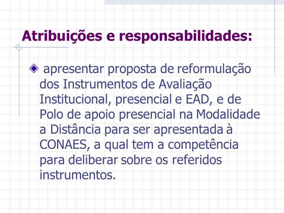 Atribuições e responsabilidades: Propor o aprimoramento dos Instrumentos de Avaliação Institucional, presencial e EAD, e de Polo de apoio presencial na Modalidade a Distância por meio de discussões conjuntas envolvendo a CONAES, CNE, SERES e INEP;