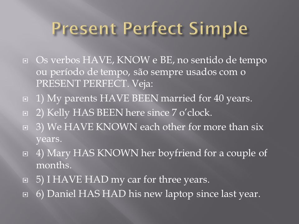  Os verbos HAVE, KNOW e BE, no sentido de tempo ou período de tempo, são sempre usados com o PRESENT PERFECT. Veja:  1) My parents HAVE BEEN married