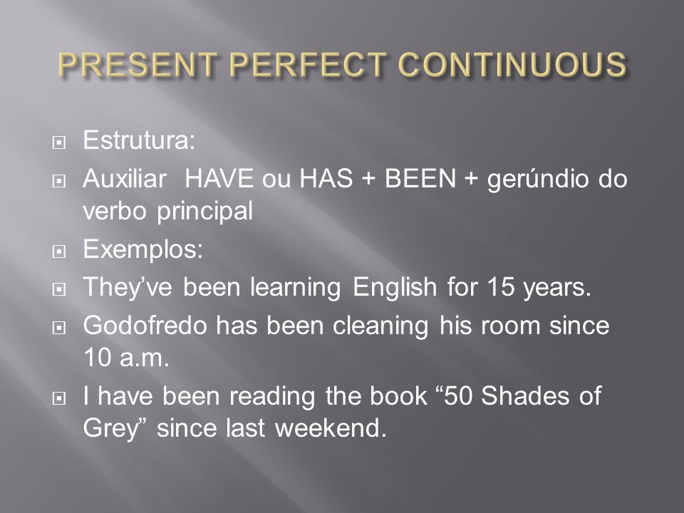  Estrutura:  Auxiliar HAVE ou HAS + BEEN + gerúndio do verbo principal  Exemplos:  They've been learning English for 15 years.  Godofredo has bee