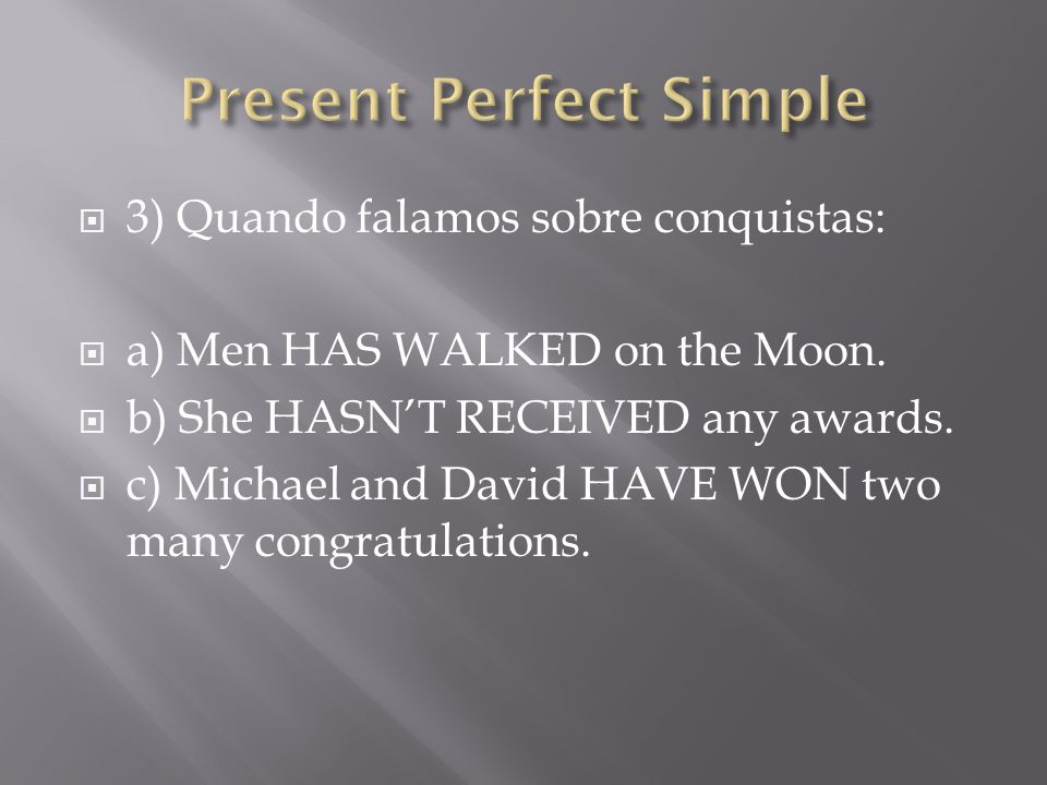  3) Quando falamos sobre conquistas:  a) Men HAS WALKED on the Moon.  b) She HASN'T RECEIVED any awards.  c) Michael and David HAVE WON two many c