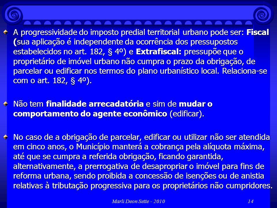 Marli Deon Sette - 201014 A progressividade do imposto predial territorial urbano pode ser: Fiscal (sua aplicação é independente da ocorrência dos pre