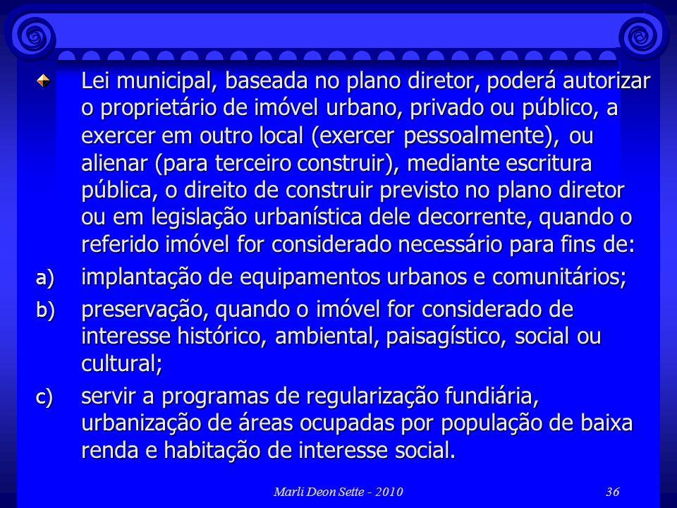 Marli Deon Sette - 201036 Lei municipal, baseada no plano diretor, poderá autorizar o proprietário de imóvel urbano, privado ou público, a exercer em
