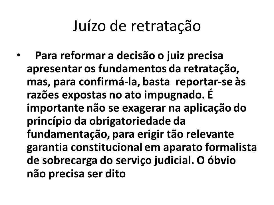 Juízo de retratação Para reformar a decisão o juiz precisa apresentar os fundamentos da retratação, mas, para confirmá-la, basta reportar-se às razões