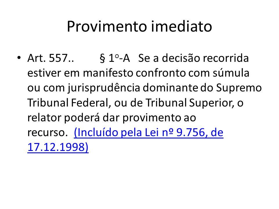 Provimento imediato Art. 557.. § 1 o -A Se a decisão recorrida estiver em manifesto confronto com súmula ou com jurisprudência dominante do Supremo Tr