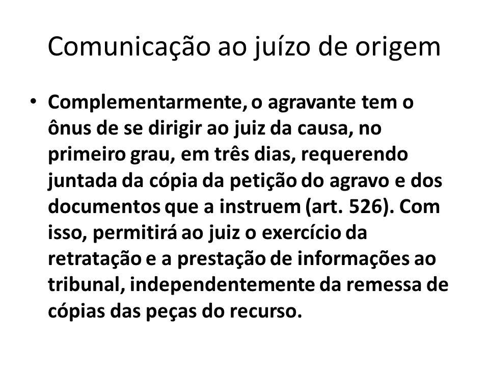 Comunicação ao juízo de origem Complementarmente, o agravante tem o ônus de se dirigir ao juiz da causa, no primeiro grau, em três dias, requerendo ju