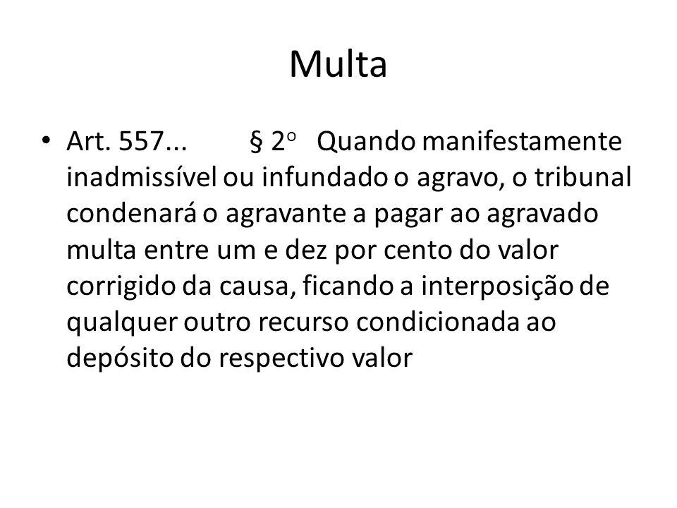 Multa Art. 557... § 2 o Quando manifestamente inadmissível ou infundado o agravo, o tribunal condenará o agravante a pagar ao agravado multa entre um