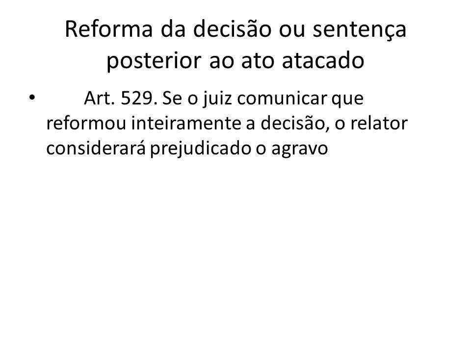 Reforma da decisão ou sentença posterior ao ato atacado Art. 529. Se o juiz comunicar que reformou inteiramente a decisão, o relator considerará preju