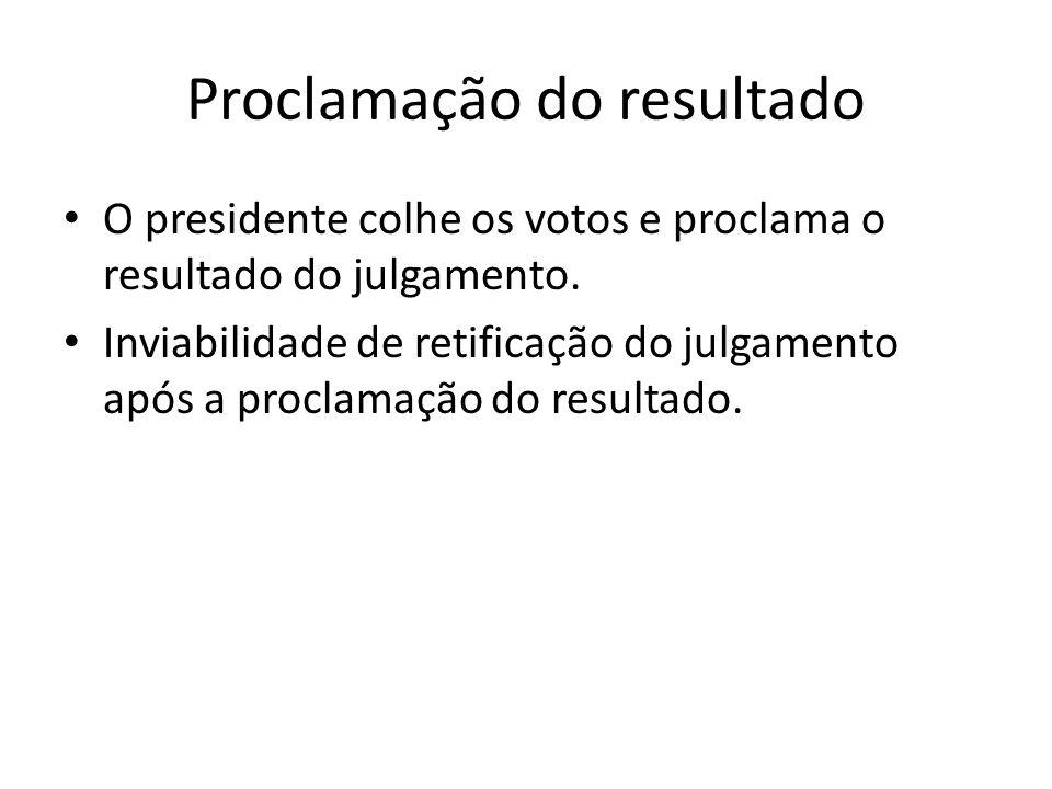 Proclamação do resultado O presidente colhe os votos e proclama o resultado do julgamento. Inviabilidade de retificação do julgamento após a proclamaç