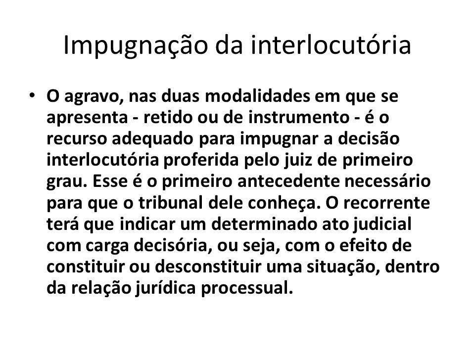 Impugnação da interlocutória O agravo, nas duas modalidades em que se apresenta - retido ou de instrumento - é o recurso adequado para impugnar a deci