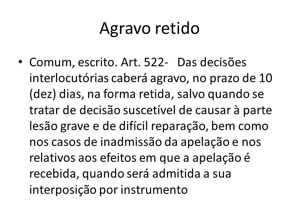 Agravo retido Comum, escrito. Art. 522- Das decisões interlocutórias caberá agravo, no prazo de 10 (dez) dias, na forma retida, salvo quando se tratar