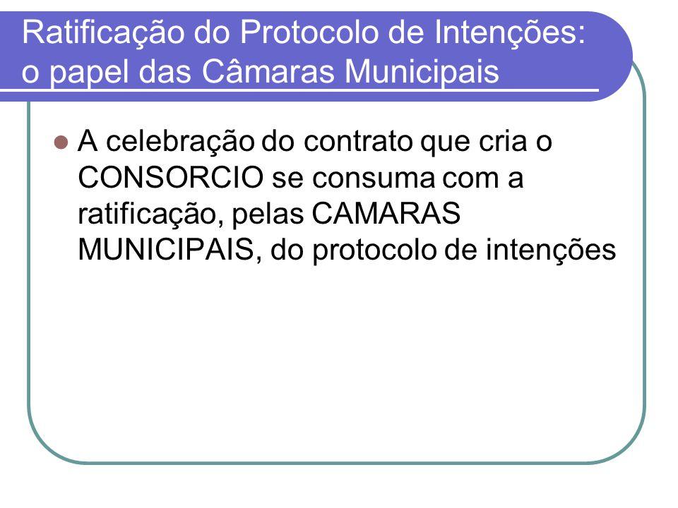Ratificação do Protocolo de Intenções: o papel das Câmaras Municipais A celebração do contrato que cria o CONSORCIO se consuma com a ratificação, pelas CAMARAS MUNICIPAIS, do protocolo de intenções