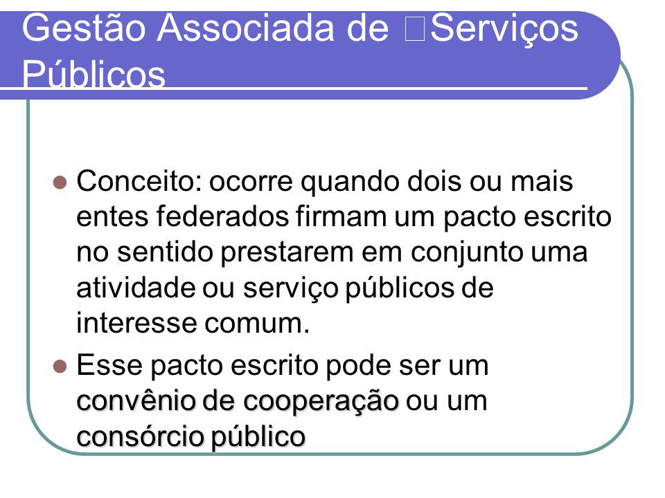 Gestão Associada de Serviços Públicos Conceito: ocorre quando dois ou mais entes federados firmam um pacto escrito no sentido prestarem em conjunto uma atividade ou serviço públicos de interesse comum.