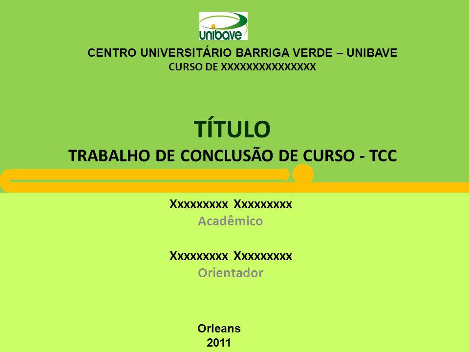 TÍTULO TRABALHO DE CONCLUSÃO DE CURSO - TCC Xxxxxxxxx Acadêmico Xxxxxxxxx Orientador CENTRO UNIVERSITÁRIO BARRIGA VERDE – UNIBAVE CURSO DE XXXXXXXXXXXXXXX Orleans 2011