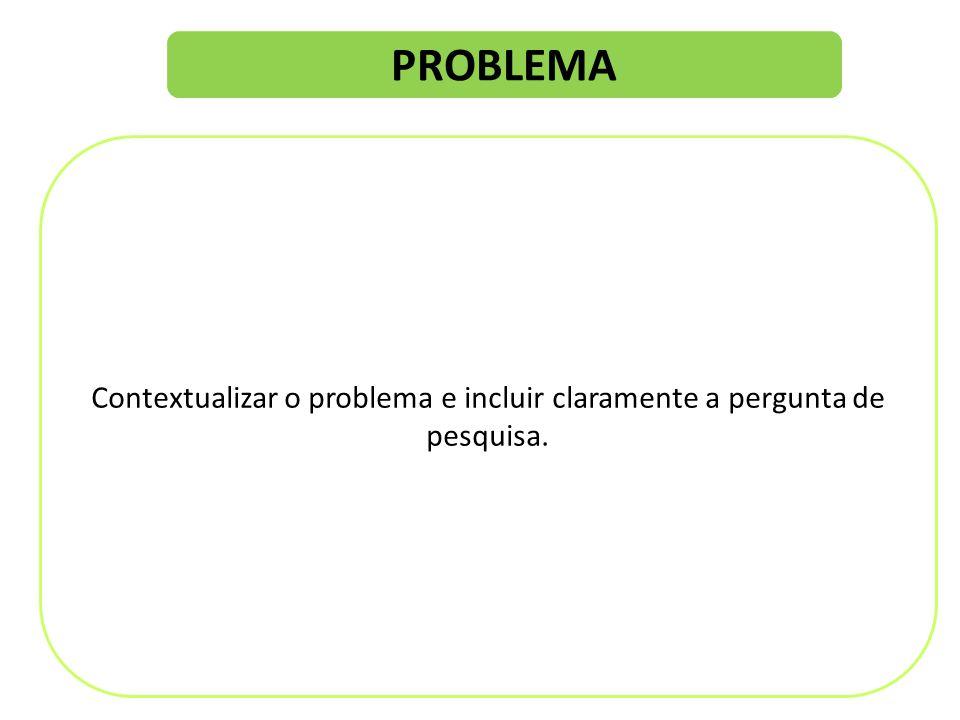 PROBLEMA Contextualizar o problema e incluir claramente a pergunta de pesquisa.