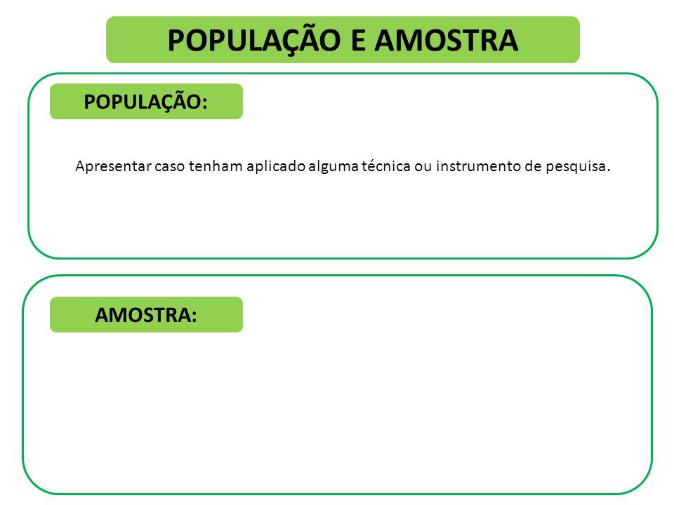 POPULAÇÃO E AMOSTRA Apresentar caso tenham aplicado alguma técnica ou instrumento de pesquisa.