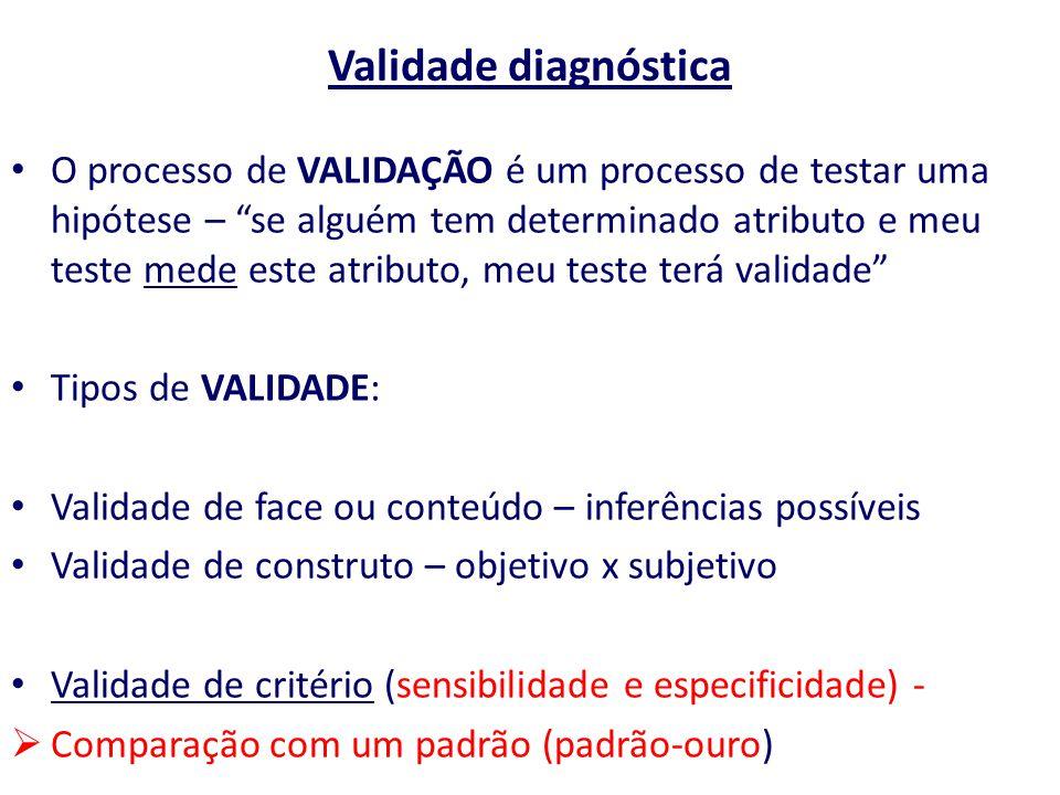 """Validade diagnóstica O processo de VALIDAÇÃO é um processo de testar uma hipótese – """"se alguém tem determinado atributo e meu teste mede este atributo"""