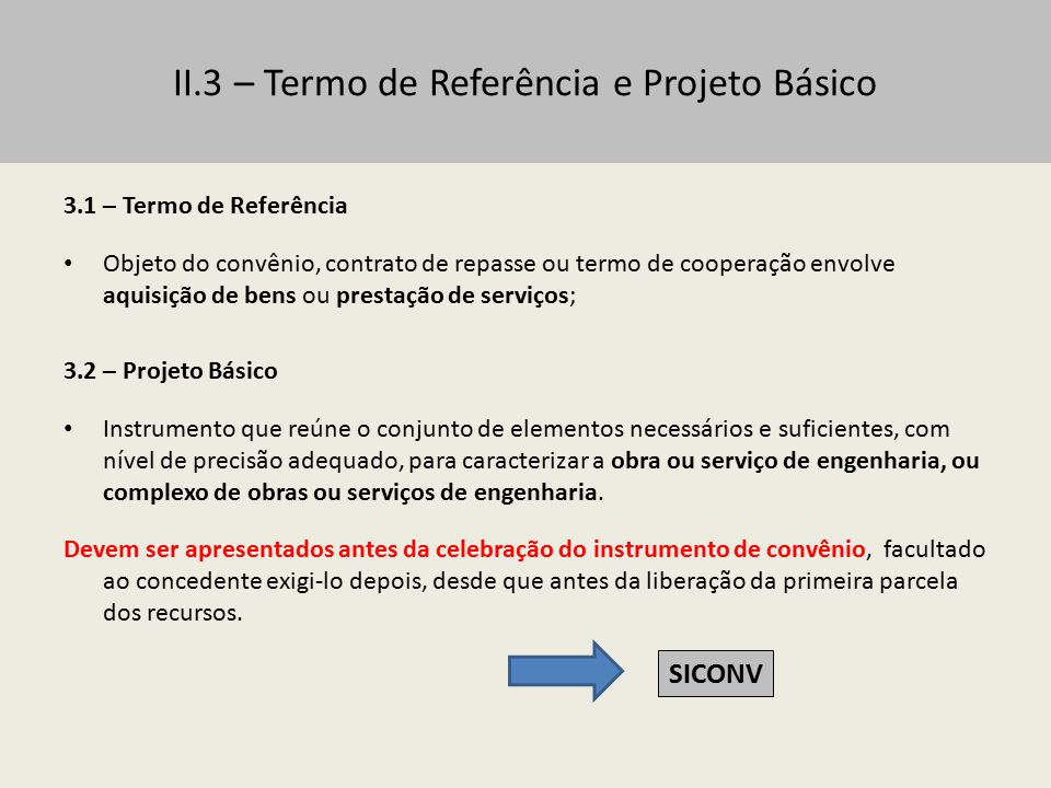 II.3 – Termo de Referência e Projeto Básico 3.3 – Apresentação do Termo de Referência ou Projeto Básico Dispensa: no caso de padronização do objeto, a critério da autoridade competente do concedente, em despacho fundamentado.