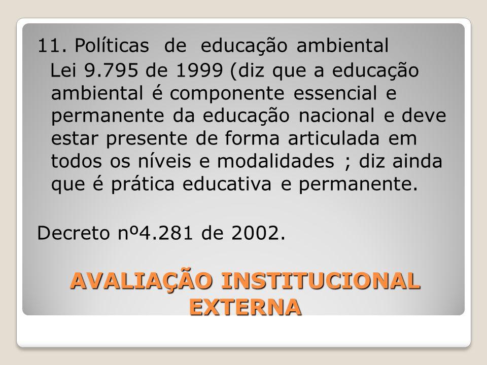 AVALIAÇÃO INSTITUCIONAL EXTERNA 11. Políticas de educação ambiental Lei 9.795 de 1999 (diz que a educação ambiental é componente essencial e permanent