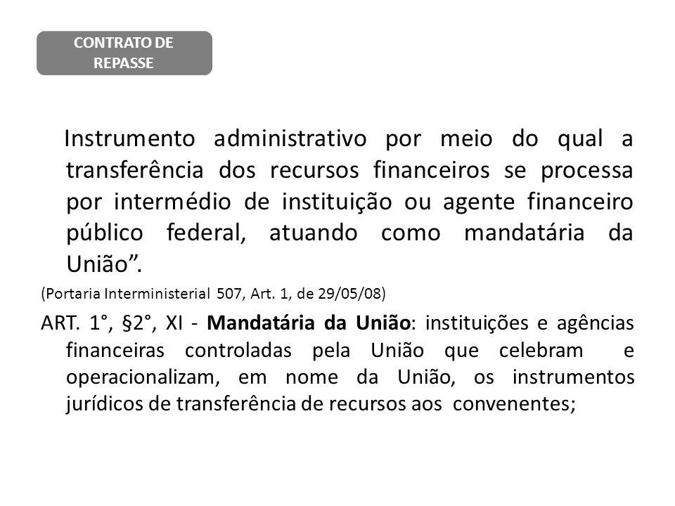 Instrumento administrativo por meio do qual a transferência dos recursos financeiros se processa por intermédio de instituição ou agente financeiro pú