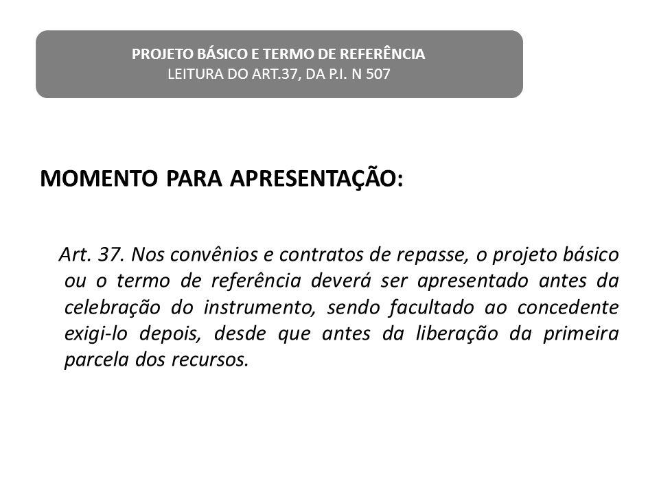 MOMENTO PARA APRESENTAÇÃO: Art. 37. Nos convênios e contratos de repasse, o projeto básico ou o termo de referência deverá ser apresentado antes da ce