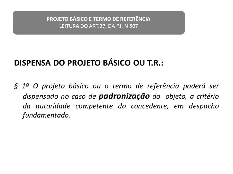 DISPENSA DO PROJETO BÁSICO OU T.R.: § 1º O projeto básico ou o termo de referência poderá ser dispensado no caso de padronização do objeto, a critério