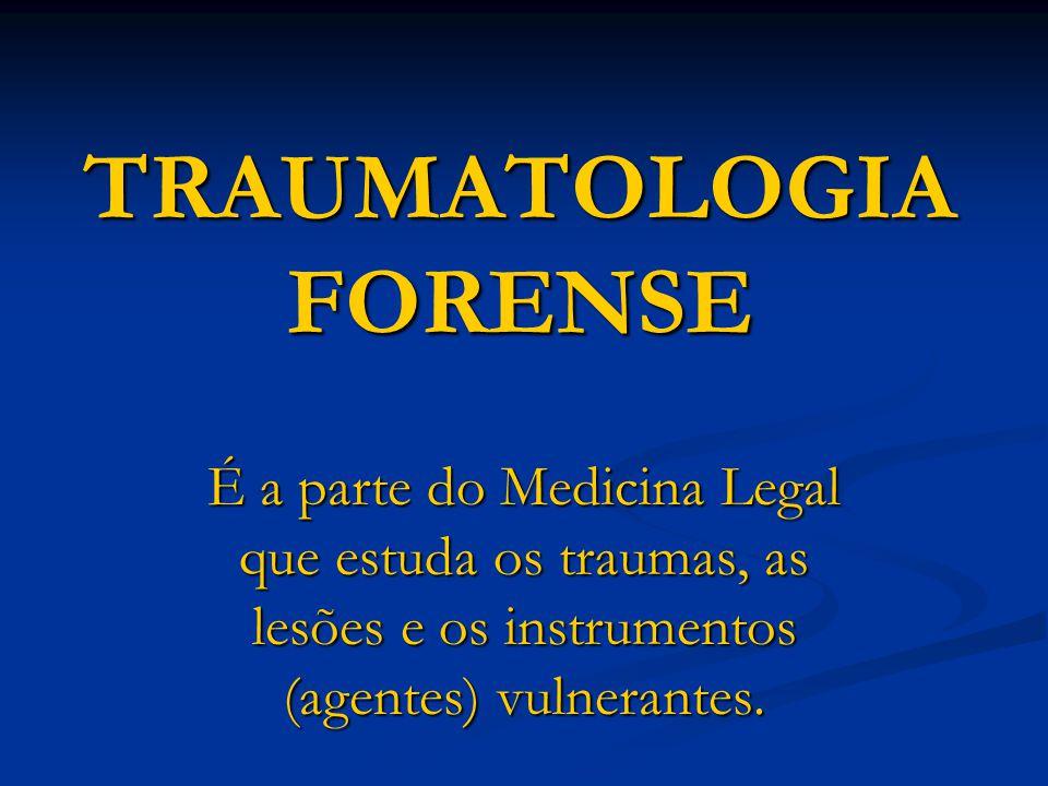 TRAUMATOLOGIA FORENSE É a parte do Medicina Legal que estuda os traumas, as lesões e os instrumentos (agentes) vulnerantes.
