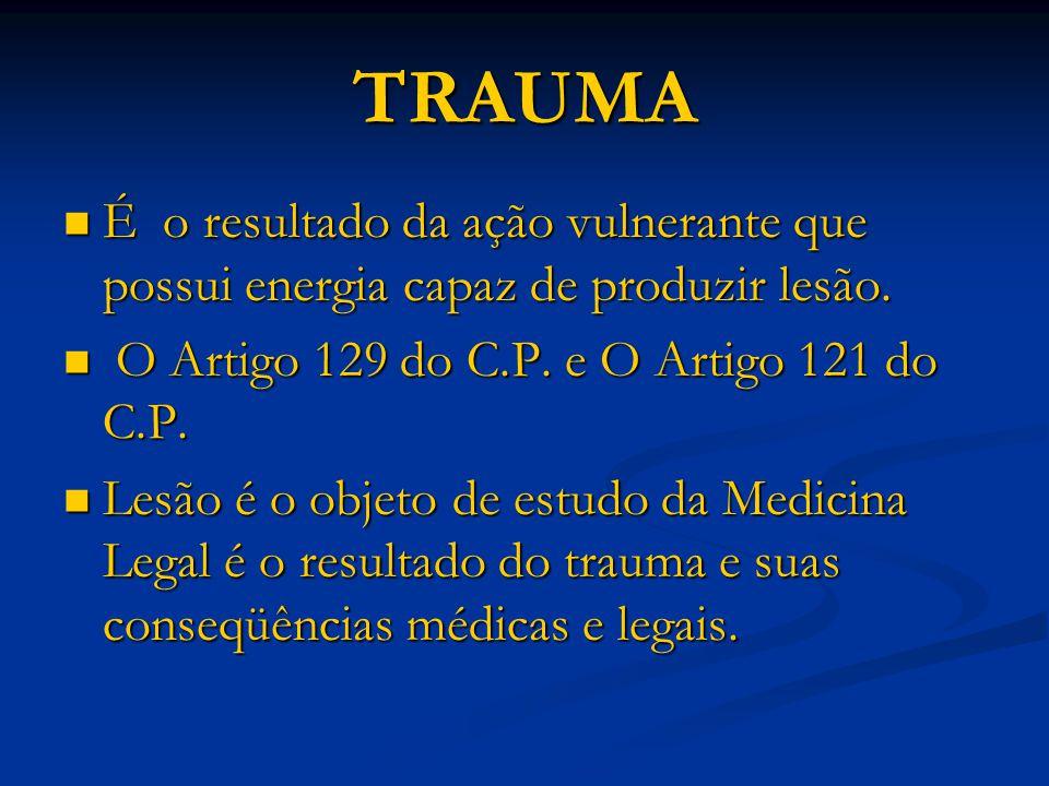 TRAUMA É o resultado da ação vulnerante que possui energia capaz de produzir lesão. É o resultado da ação vulnerante que possui energia capaz de produ
