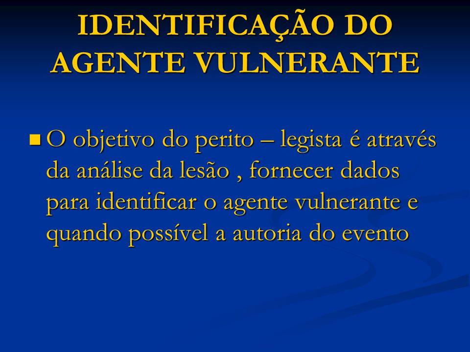 IDENTIFICAÇÃO DO AGENTE VULNERANTE O objetivo do perito – legista é através da análise da lesão, fornecer dados para identificar o agente vulnerante e
