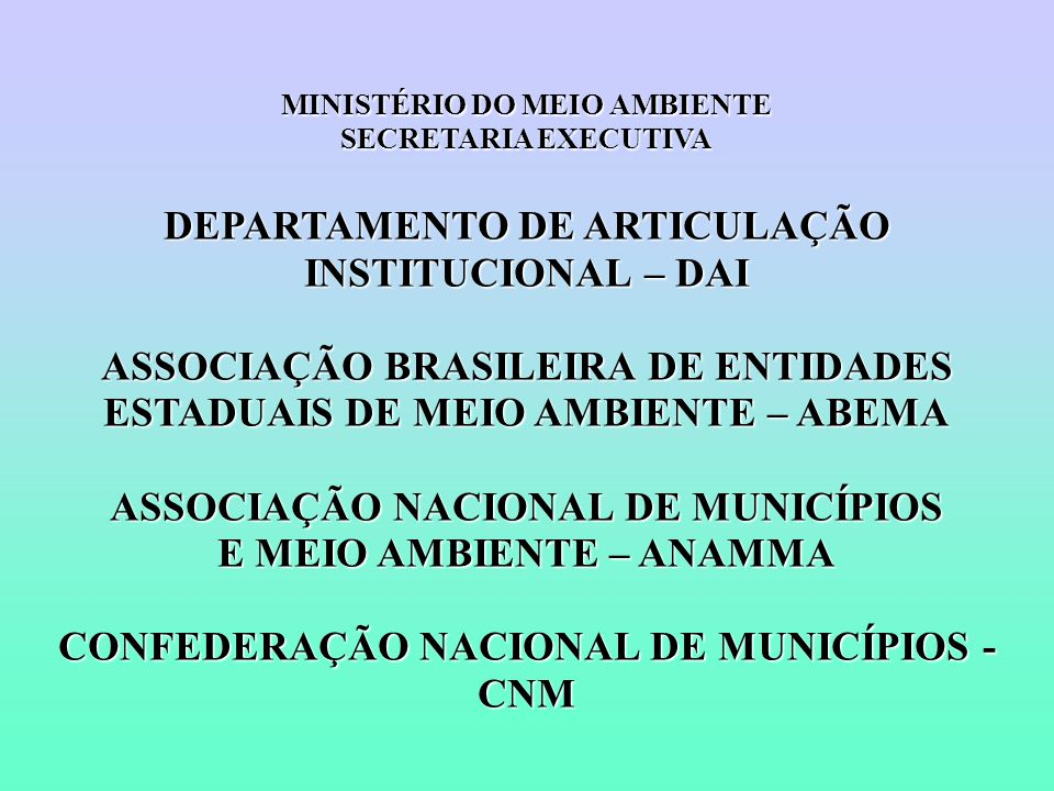 MINISTÉRIO DO MEIO AMBIENTE SECRETARIA EXECUTIVA DEPARTAMENTO DE ARTICULAÇÃO INSTITUCIONAL – DAI ASSOCIAÇÃO BRASILEIRA DE ENTIDADES ESTADUAIS DE MEIO AMBIENTE – ABEMA ASSOCIAÇÃO NACIONAL DE MUNICÍPIOS E MEIO AMBIENTE – ANAMMA CONFEDERAÇÃO NACIONAL DE MUNICÍPIOS - CNM