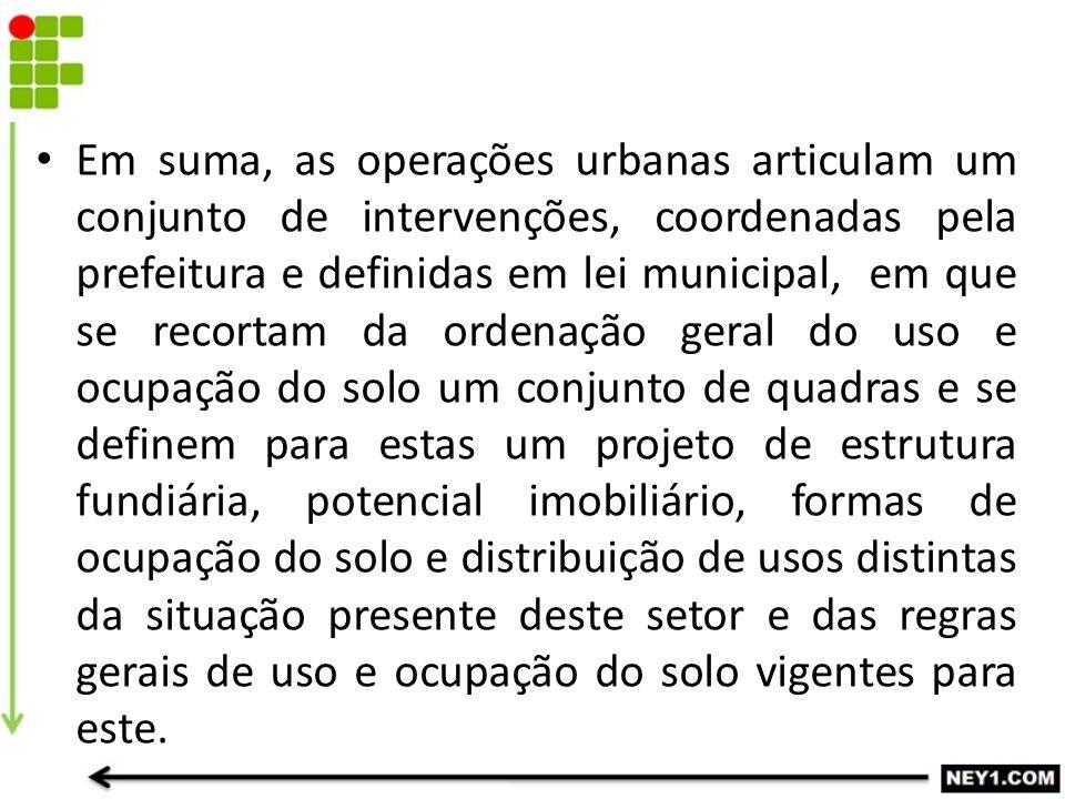 Em suma, as operações urbanas articulam um conjunto de intervenções, coordenadas pela prefeitura e definidas em lei municipal, em que se recortam da o